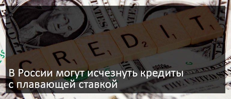 В России могут исчезнуть кредиты с плавающей ставкой